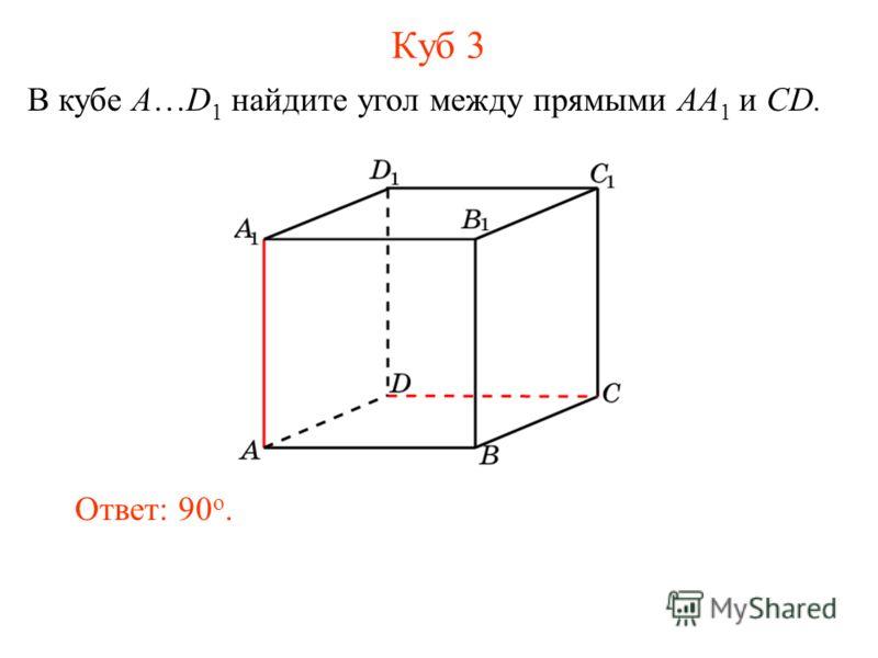 В кубе A…D 1 найдите угол между прямыми AA 1 и CD. Ответ: 90 o. Куб 3