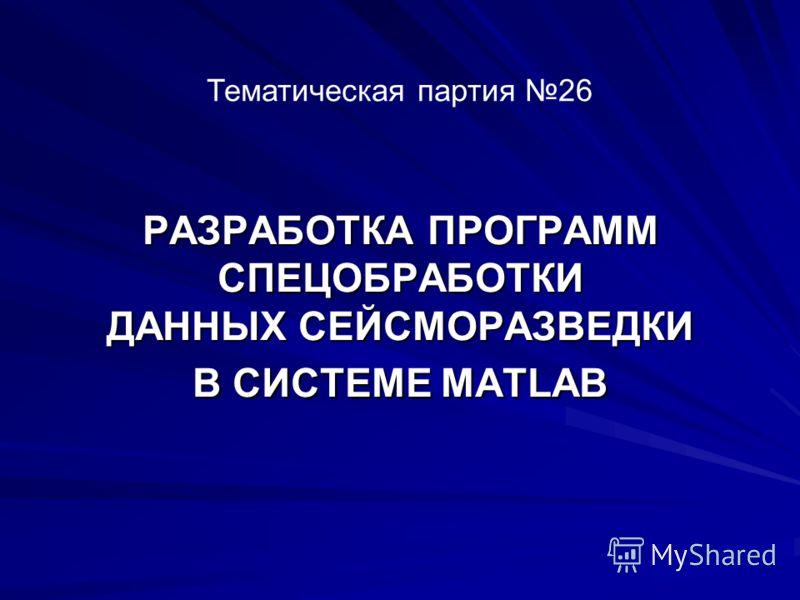 РАЗРАБОТКА ПРОГРАММ СПЕЦОБРАБОТКИ ДАННЫХ СЕЙСМОРАЗВЕДКИ В СИСТЕМЕ MATLAB Тематическая партия 26