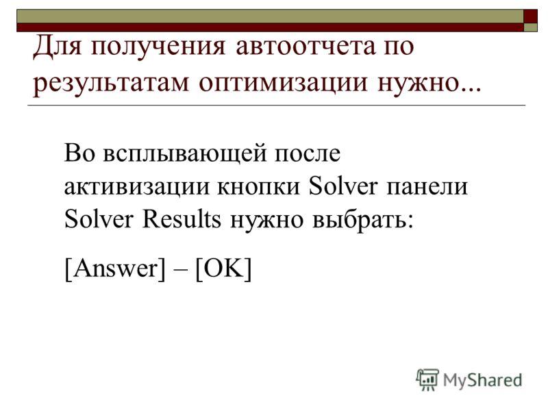 Для получения автоотчета по результатам оптимизации нужно... Во всплывающей после активизации кнопки Solver панели Solver Results нужно выбрать: [Answer] – [OK]