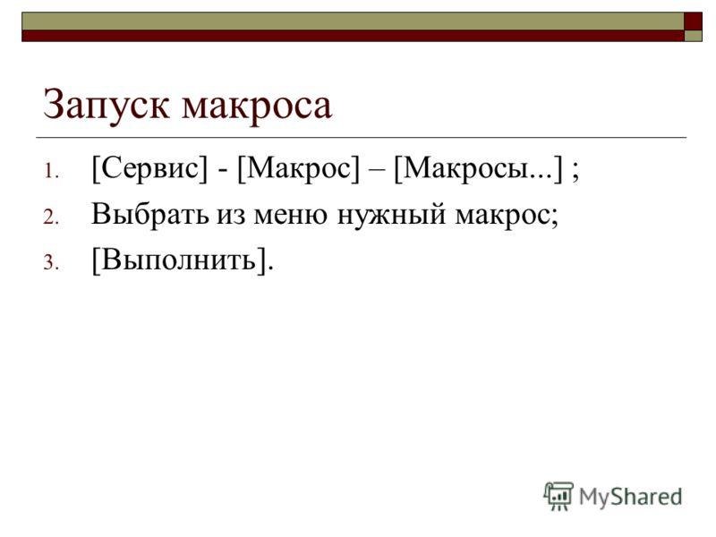 Запуск макроса 1. [Сервис] - [Макрос] – [Макросы...] ; 2. Выбрать из меню нужный макрос; 3. [Выполнить].