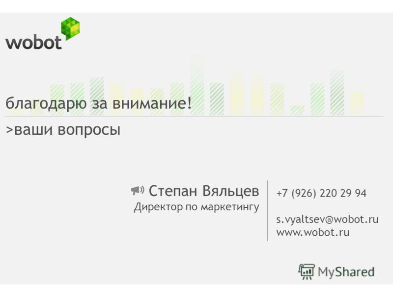 Степан Вяльцев Директор по маркетингу +7 (926) 220 29 94 s.vyaltsev@wobot.ru www.wobot.ru благодарю за внимание! >ваши вопросы