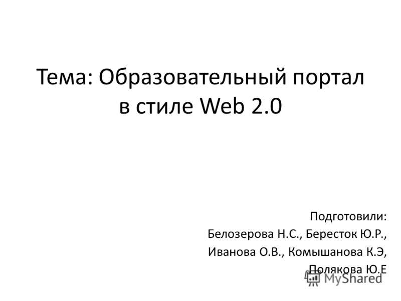 Тема: Образовательный портал в стиле Web 2.0 Подготовили: Белозерова Н.С., Бересток Ю.Р., Иванова О.В., Комышанова К.Э, Полякова Ю.Е