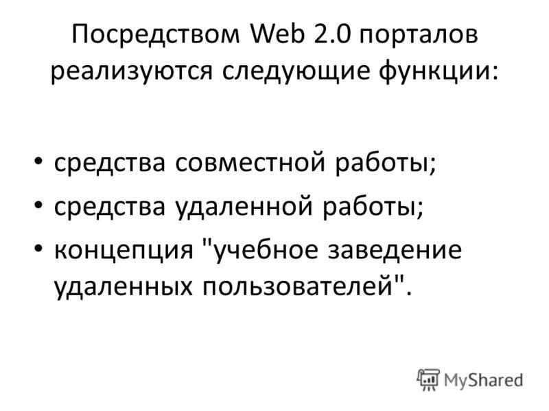 Посредством Web 2.0 порталов реализуются следующие функции: средства совместной работы; средства удаленной работы; концепция учебное заведение удаленных пользователей.