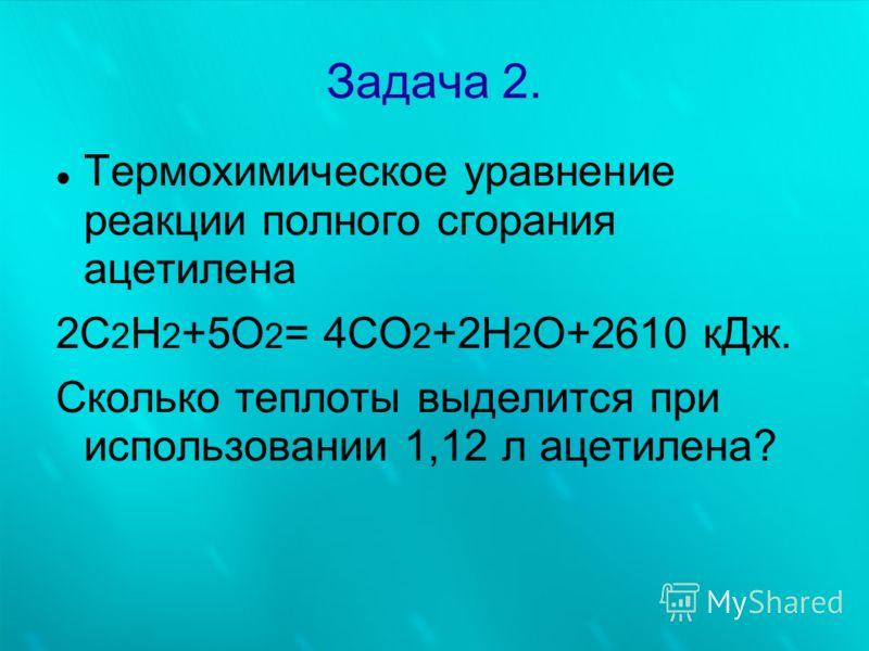 Задача 2. Термохимическое уравнение реакции полного сгорания ацетилена 2С 2 Н 2 +5О 2 = 4СО 2 +2Н 2 О+2610 кДж. Сколько теплоты выделится при использовании 1,12 л ацетилена?