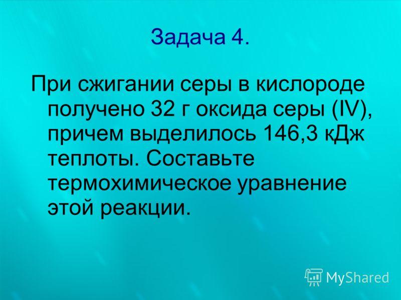Задача 4. При сжигании серы в кислороде получено 32 г оксида серы (IV), причем выделилось 146,3 кДж теплоты. Составьте термохимическое уравнение этой реакции.