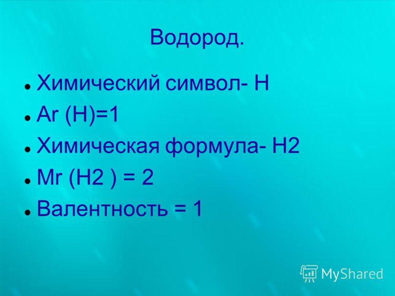 Водород. Химический символ- Н Аr (H)=1 Химическая формула- Н2 Mr (Н2 ) = 2 Валентность = 1