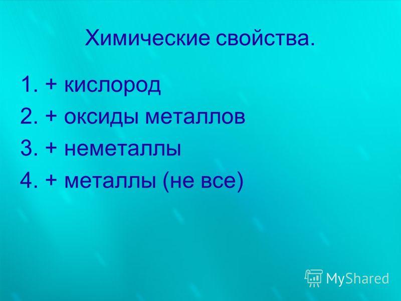 Химические свойства. 1. + кислород 2. + оксиды металлов 3. + неметаллы 4. + металлы (не все)
