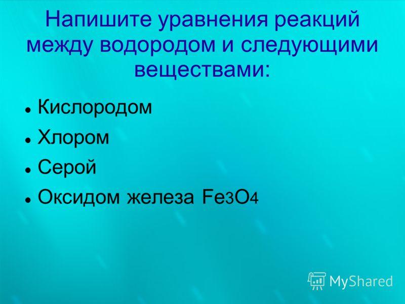 Напишите уравнения реакций между водородом и следующими веществами: Кислородом Хлором Серой Оксидом железа Fe 3 O 4