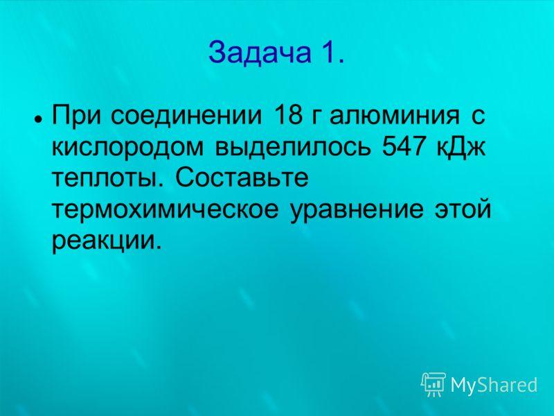Задача 1. При соединении 18 г алюминия с кислородом выделилось 547 кДж теплоты. Составьте термохимическое уравнение этой реакции.