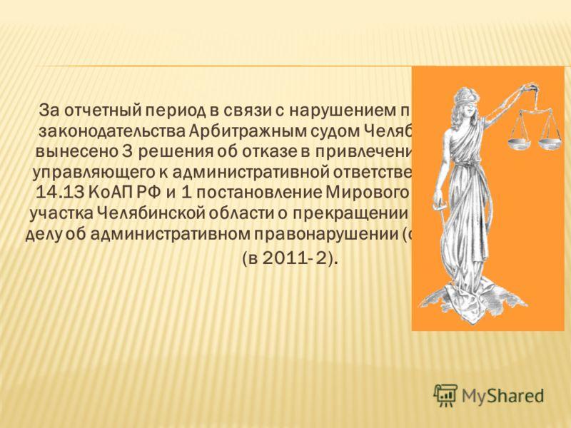 За отчетный период в связи с нарушением процессуального законодательства Арбитражным судом Челябинской области вынесено 3 решения об отказе в привлечении арбитражного управляющего к административной ответственности по ч.3 ст. 14.13 КоАП РФ и 1 постан