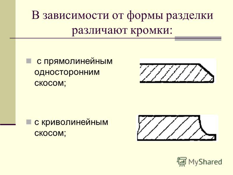 В зависимости от формы разделки различают кромки: с прямолинейным односторонним скосом; с криволинейным скосом;