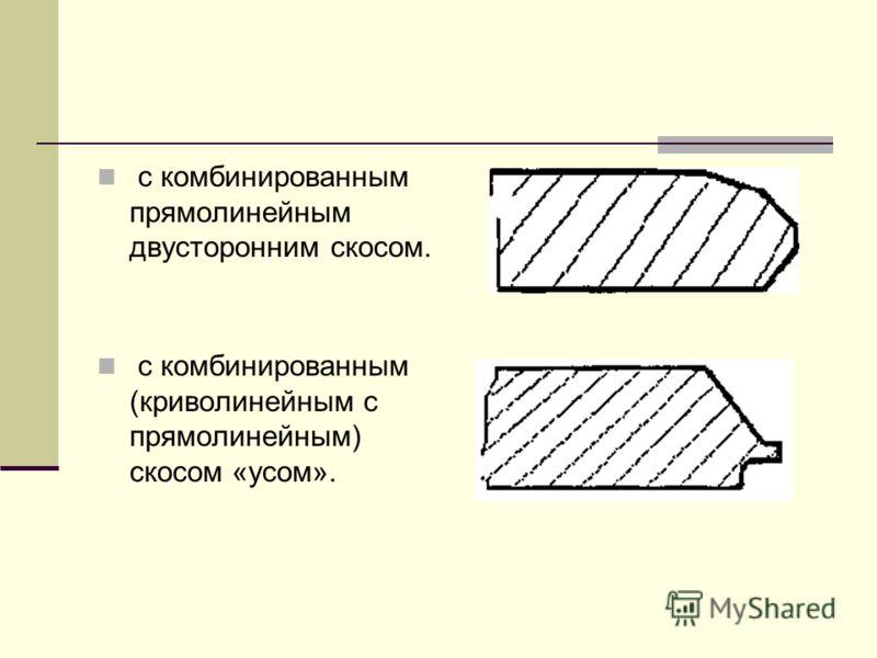 с комбинированным прямолинейным двусторонним скосом. с комбинированным (криволинейным с прямолинейным) скосом «усом».
