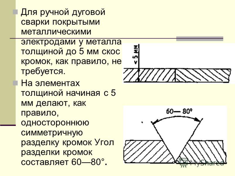 Для ручной дуговой сварки покрытыми металлическими электродами у металла толщиной до 5 мм скос кромок, как правило, не требуется. На элементах толщиной начиная с 5 мм делают, как правило, одностороннюю симметричную разделку кромок Угол разделки кромо
