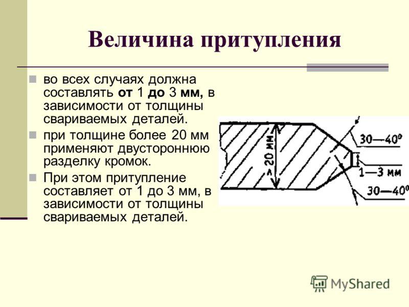 Величина притупления во всех случаях должна составлять от 1 до 3 мм, в зависимости от толщины свариваемых деталей. при толщине более 20 мм применяют двустороннюю разделку кромок. При этом притупление составляет от 1 до 3 мм, в зависимости от толщины