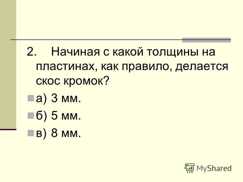 2.Начиная с какой толщины на пластинах, как правило, делается скос кромок? а)3 мм. б)5 мм. в)8 мм.