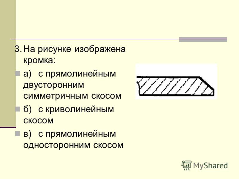3.На рисунке изображена кромка: а)с прямолинейным двусторонним симметричным скосом б)с криволинейным скосом в)с прямолинейным односторонним скосом