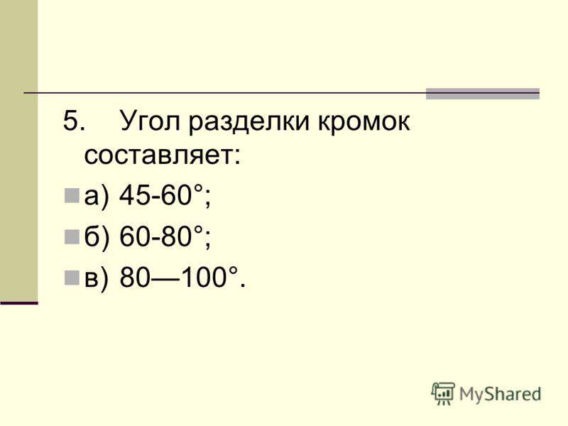 5.Угол разделки кромок составляет: а)45-60°; б)60-80°; в)80100°.