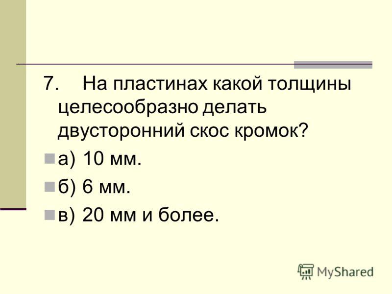 7.На пластинах какой толщины целесообразно делать двусторонний скос кромок? а)10 мм. б)6 мм. в)20 мм и более.