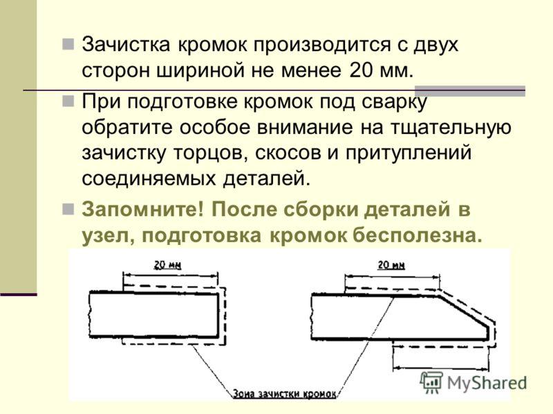 Зачистка кромок производится с двух сторон шириной не менее 20 мм. При подготовке кромок под сварку обратите особое внимание на тщательную зачистку торцов, скосов и притуплений соединяемых деталей. Запомните! После сборки деталей в узел, подготовка к