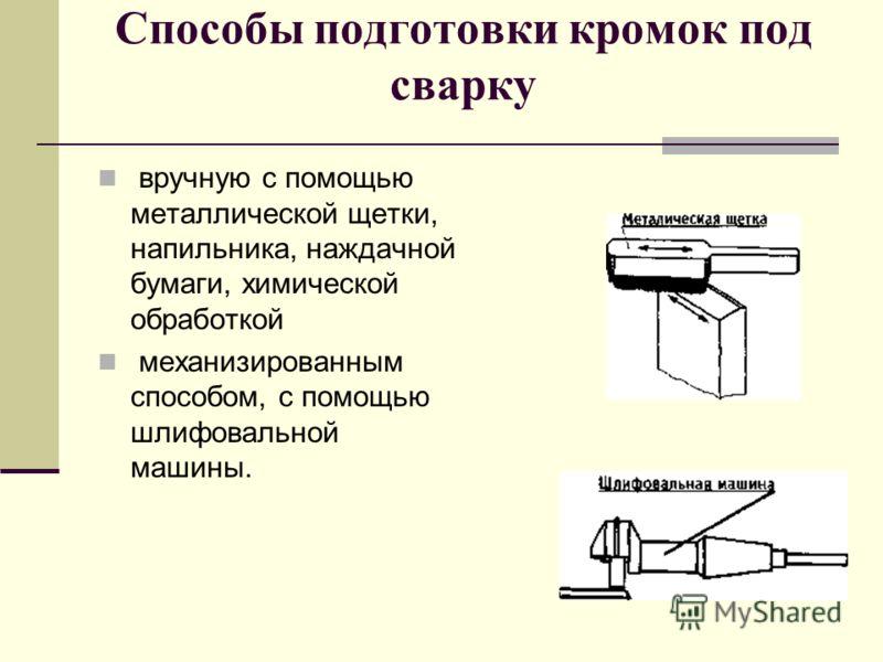 Способы подготовки кромок под сварку вручную с помощью металлической щетки, напильника, наждачной бумаги, химической обработкой механизированным способом, с помощью шлифовальной машины.