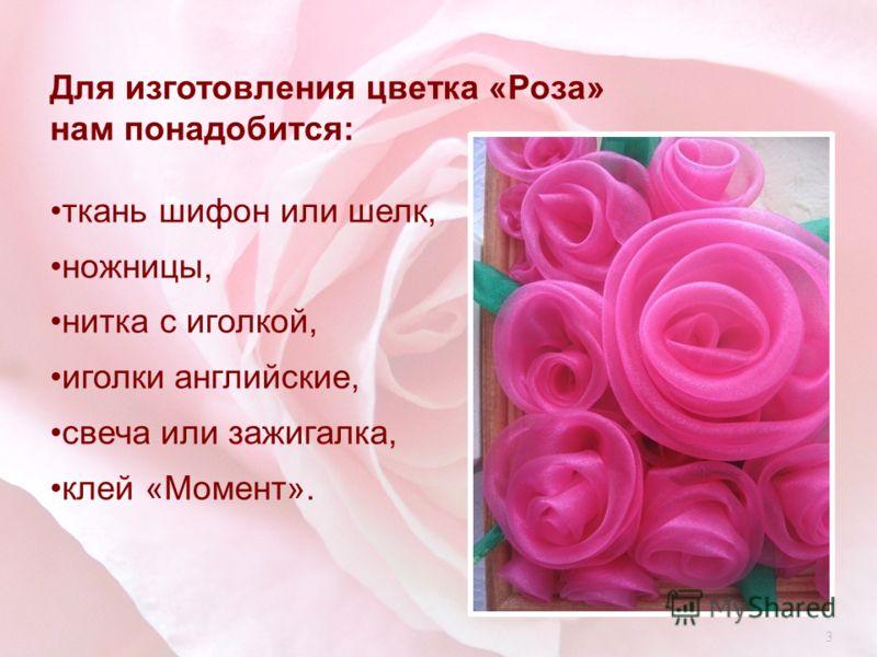 Для изготовления цветка « Роза » нам понадобится : ткань шифон или шелк, ножницы, нитка с иголкой, иголки английские, свеча или зажигалка, клей « Момент ». 3