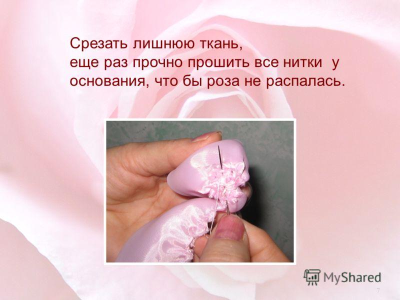 Срезать лишнюю ткань, еще раз прочно прошить все нитки у основания, что бы роза не распалась. 7
