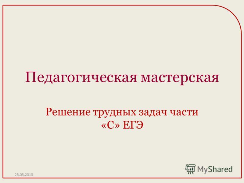Педагогическая мастерская Решение трудных задач части «С» ЕГЭ 23.05.2013