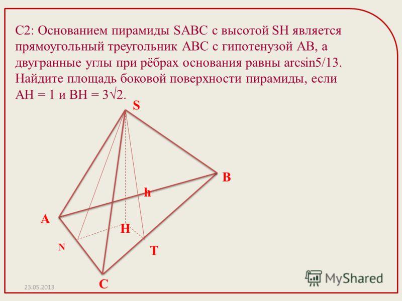 С2: Основанием пирамиды SABC с высотой SH является прямоугольный треугольник АВС с гипотенузой АВ, а двугранные углы при рёбрах основания равны arcsin5/13. Найдите площадь боковой поверхности пирамиды, если АН = 1 и ВН = 32. 23.05.2013 H N A T C B h