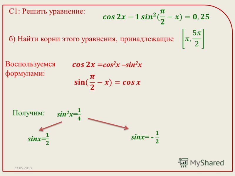 С1: Решить уравнение: б) Найти корни этого уравнения, принадлежащие Воспользуемся формулами: Получим: