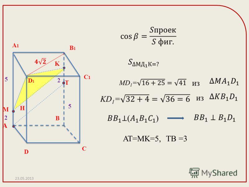 А D C1C1 С А1А1 B1B1 B D1D1 M K H Т 2 5 2 5 из AT=MK=5, TB =3 23.05.2013