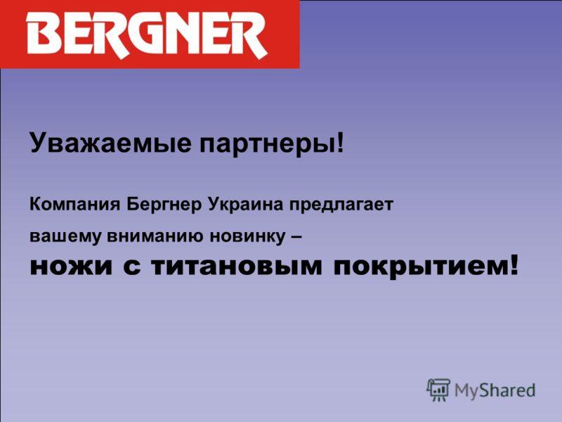 Уважаемые партнеры! Компания Бергнер Украина предлагает вашему вниманию новинку – ножи с титановым покрытием!