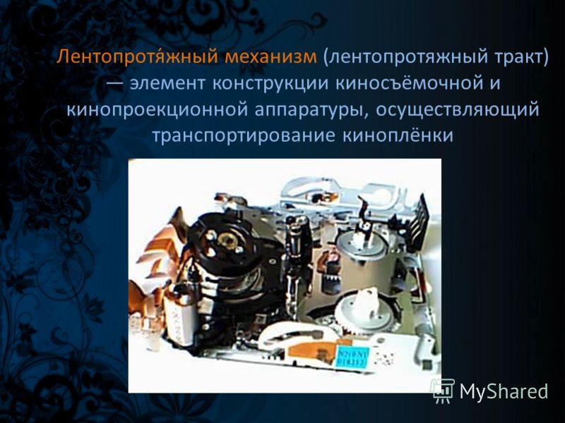 Лентопротя́жный механизм (лентопротяжный тракт) элемент конструкции киносъёмочной и кинопроекционной аппаратуры, осуществляющий транспортирование киноплёнки