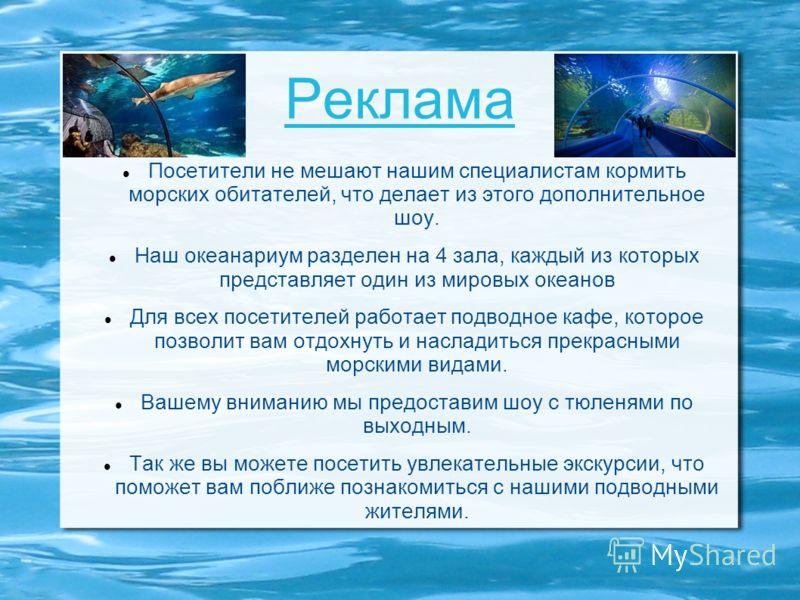 Реклама Посетители не мешают нашим специалистам кормить морских обитателей, что делает из этого дополнительное шоу. Наш океанариум разделен на 4 зала, каждый из которых представляет один из мировых океанов Для всех посетителей работает подводное кафе