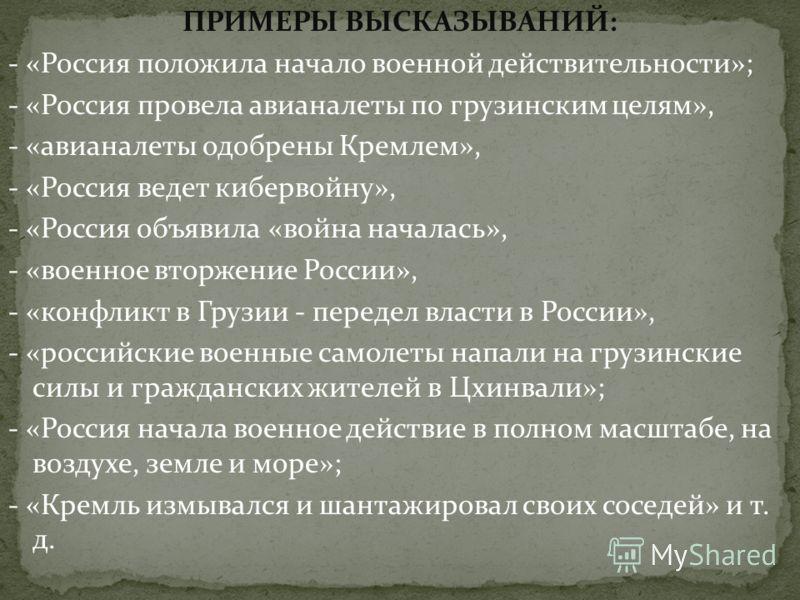ПРИМЕРЫ ВЫСКАЗЫВАНИЙ: - «Россия положила начало военной действительности»; - «Россия провела авианалеты по грузинским целям», - «авианалеты одобрены Кремлем», - «Россия ведет кибервойну», - «Россия объявила «война началась», - «военное вторжение Росс