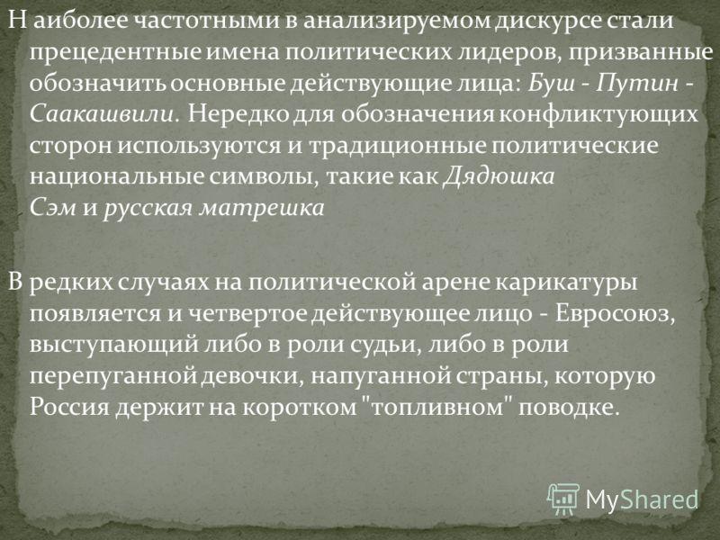 Н аиболее частотными в анализируемом дискурсе стали прецедентные имена политических лидеров, призванные обозначить основные действующие лица: Буш - Путин - Саакашвили. Нередко для обозначения конфликтующих сторон используются и традиционные политичес