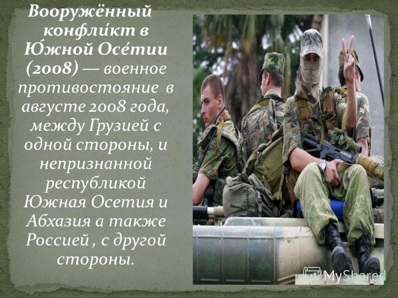Вооружённый конфли́кт в Ю́жной Осе́тии (2008) военное противостояние в августе 2008 года, между Грузией с одной стороны, и непризнанной республикой Южная Осетия и Абхазия а также Россией, с другой стороны.