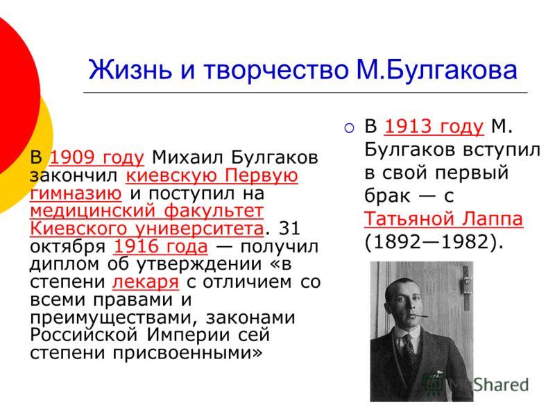 Жизнь и творчество М.Булгакова В 1909 году Михаил Булгаков закончил киевскую Первую гимназию и поступил на медицинский факультет Киевского университета. 31 октября 1916 года получил диплом об утверждении «в степени лекаря с отличием со всеми правами