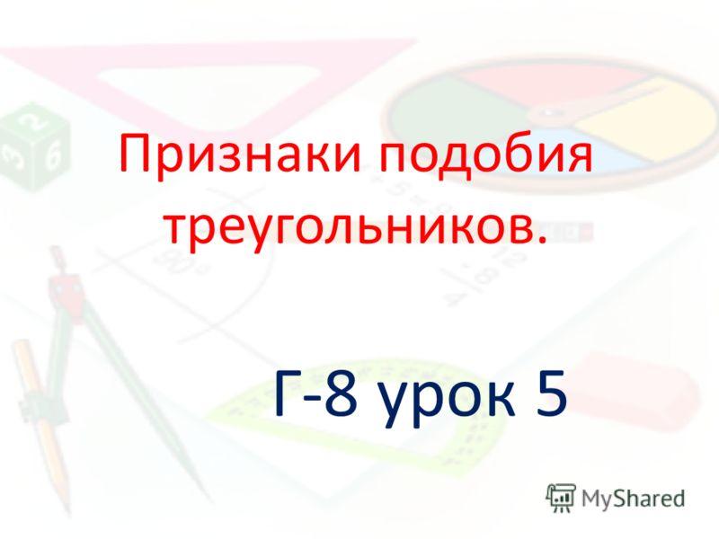 Признаки подобия треугольников. Г-8 урок 5