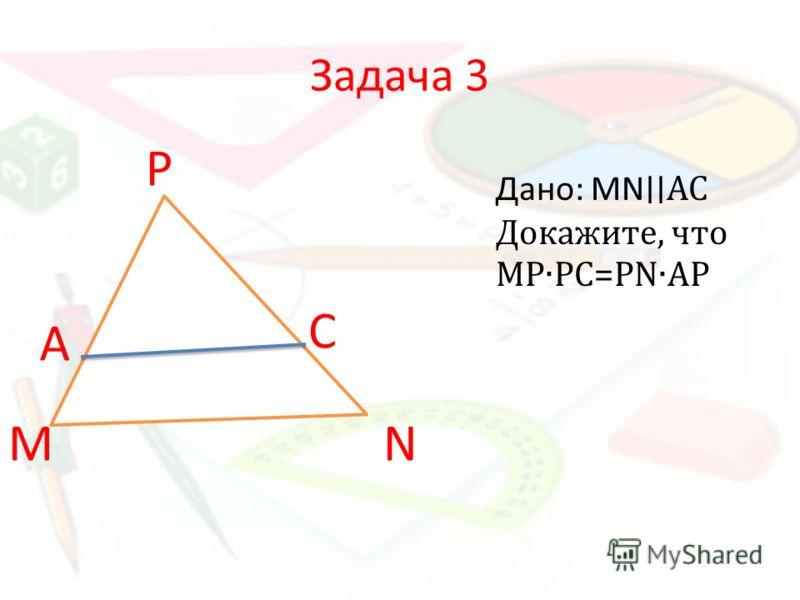 Задача 3 Дано: MNАС Докажите, что МРРС=РNАР M А Р С N
