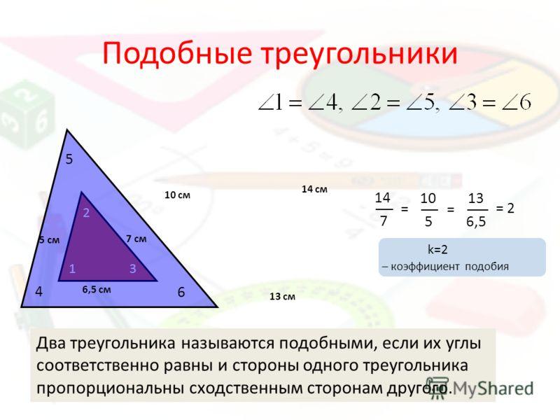 1 2 3 4 5 6 Подобные треугольники 7 см 14 см 10 5 10 см 5 см 14 7 13 см 6,5 см 13 6,5 = = = 2 Два треугольника называются подобными, если их углы соответственно равны и стороны одного треугольника пропорциональны сходственным сторонам другого. k=2 –