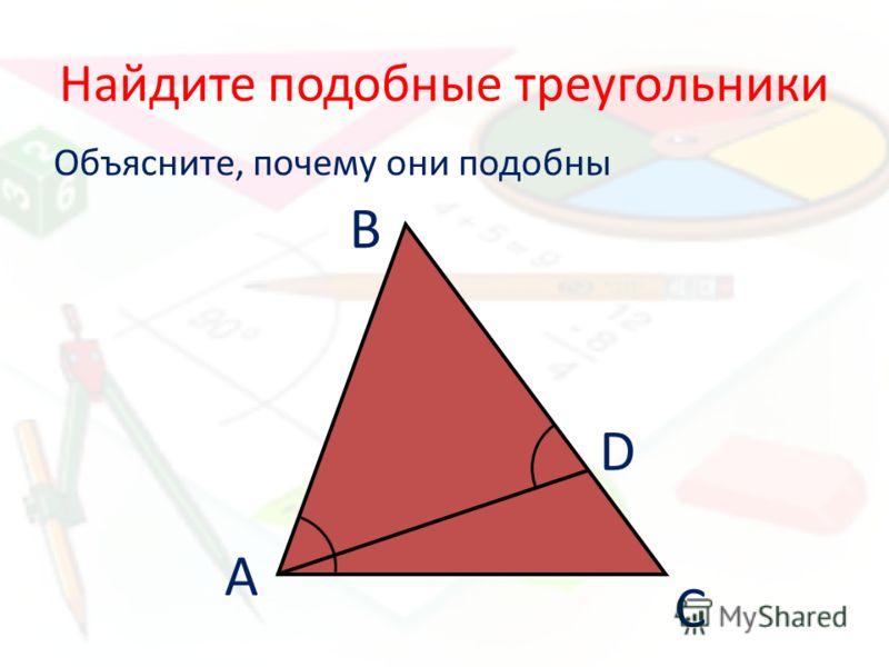 Найдите подобные треугольники Объясните, почему они подобны А В С D