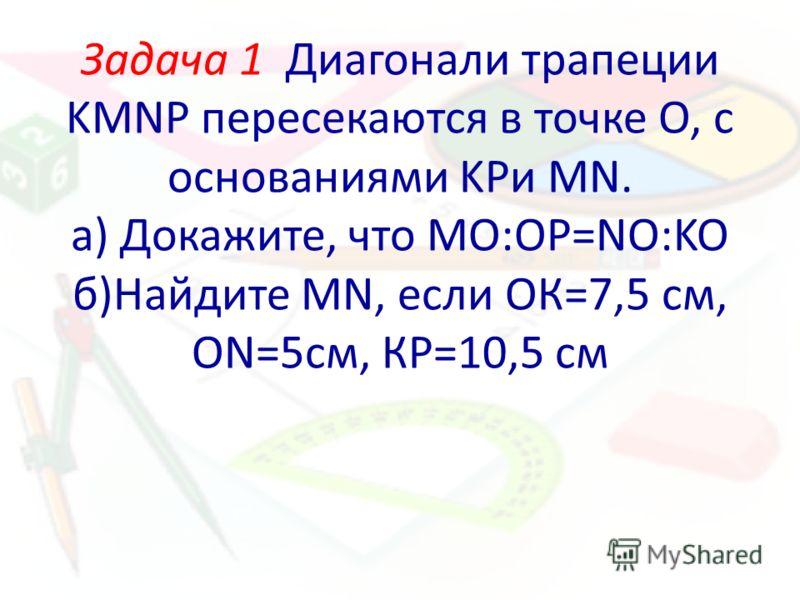 Задача 1 Диагонали трапеции KMNP пересекаются в точке О, с основаниями KPи MN. а) Докажите, что МО:ОР=NO:KO б)Найдите MN, если ОК=7,5 см, ON=5см, КР=10,5 см