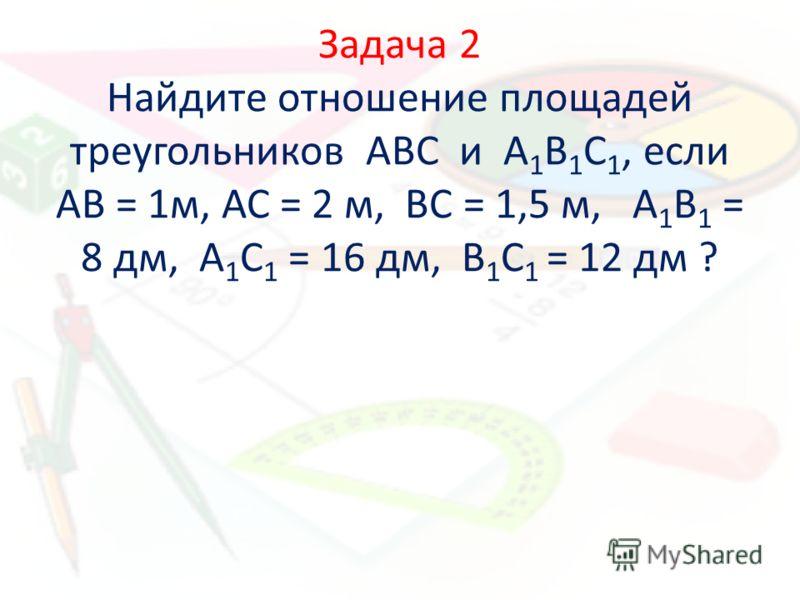 Задача 2 Найдите отношение площадей треугольников АВС и А 1 В 1 С 1, если АВ = 1м, АС = 2 м, ВС = 1,5 м, А 1 В 1 = 8 дм, А 1 С 1 = 16 дм, В 1 С 1 = 12 дм ?