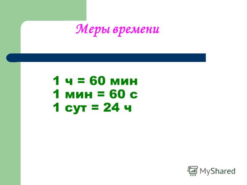1 ч = 60 мин 1 мин = 60 с 1 сут = 24 ч Меры времени