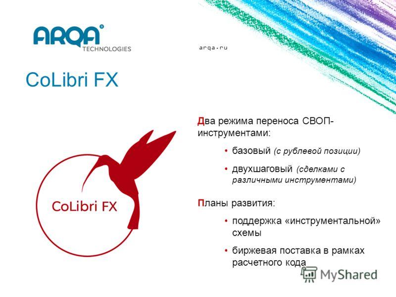 arqa.ru CoLibri FX Два режима переноса СВОП- инструментами: базовый (с рублевой позиции) двухшаговый (сделками с различными инструментами) Планы развития: поддержка «инструментальной» схемы биржевая поставка в рамках расчетного кода
