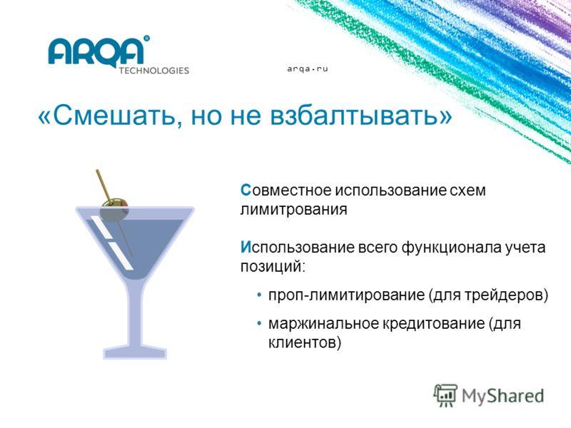 arqa.ru «Смешать, но не взбалтывать» Совместное использование схем лимитрования Использование всего функционала учета позиций: проп-лимитирование (для трейдеров) маржинальное кредитование (для клиентов)
