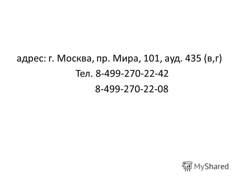 адрес: г. Москва, пр. Мира, 101, ауд. 435 (в,г) Тел. 8-499-270-22-42 8-499-270-22-08