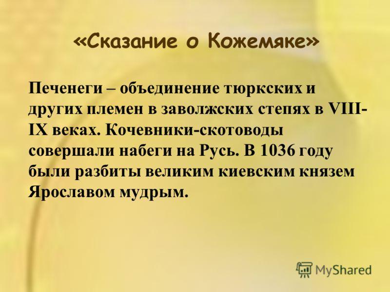 «Сказание о Кожемяке» Печенеги – объединение тюркских и других племен в заволжских степях в VIII- IX веках. Кочевники-скотоводы совершали набеги на Русь. В 1036 году были разбиты великим киевским князем Ярославом мудрым.