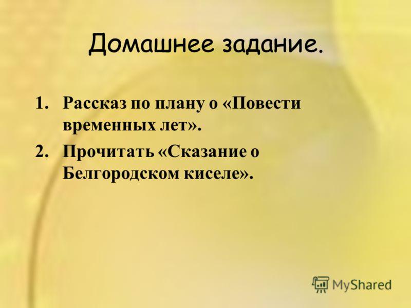 Домашнее задание. 1.Рассказ по плану о «Повести временных лет». 2.Прочитать «Сказание о Белгородском киселе».