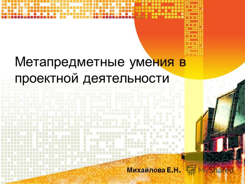Метапредметные умения в проектной деятельности Михайлова Е. Н.